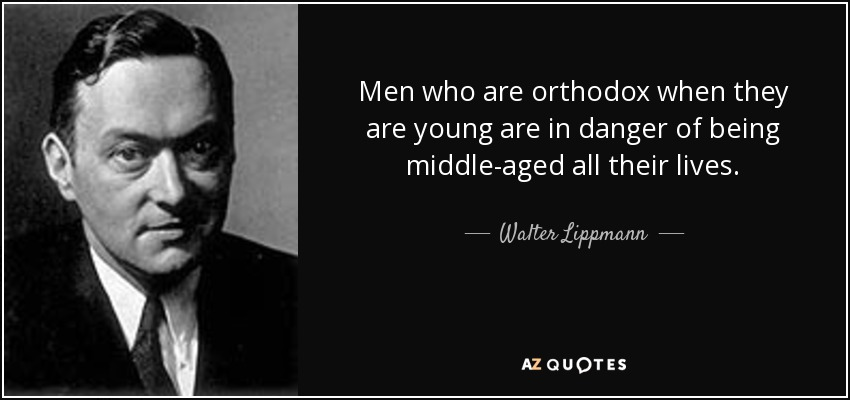 Men who are orthodox when they are young are in danger of being middle-aged all their lives. - Walter Lippmann