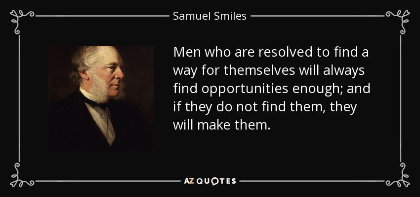 Men who are resolved to find a way for themselves will always find opportunities enough; and if they do not find them, they will make them. - Samuel Smiles