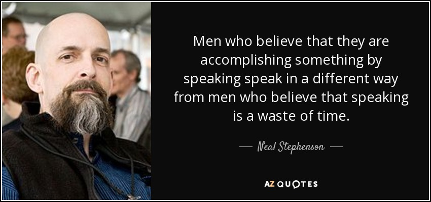 Men who believe that they are accomplishing something by speaking speak in a different way from men who believe that speaking is a waste of time. - Neal Stephenson