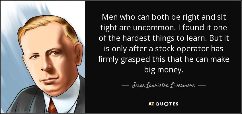 Men who can both be right and sit tight are uncommon. I found it one of the hardest things to learn. But it is only after a stock operator has firmly grasped this that he can make big money. - Jesse Lauriston Livermore