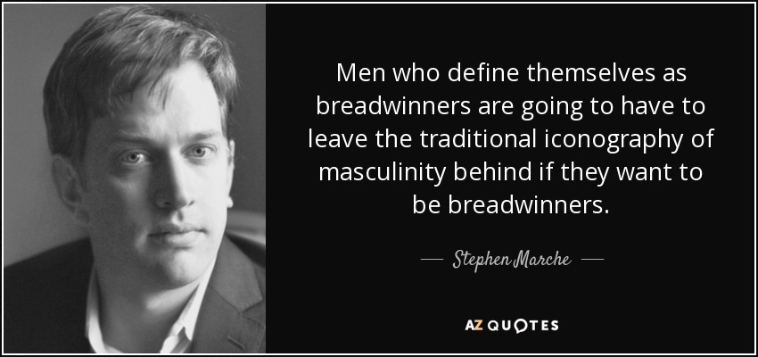 Men who define themselves as breadwinners are going to have to leave the traditional iconography of masculinity behind if they want to be breadwinners. - Stephen Marche