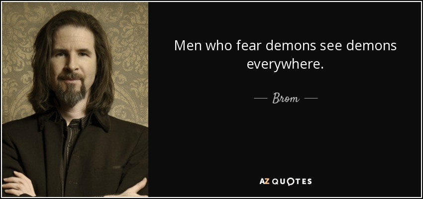 Men who fear demons see demons everywhere. - Brom
