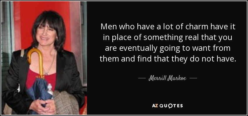 Men who have a lot of charm have it in place of something real that you are eventually going to want from them and find that they do not have. - Merrill Markoe