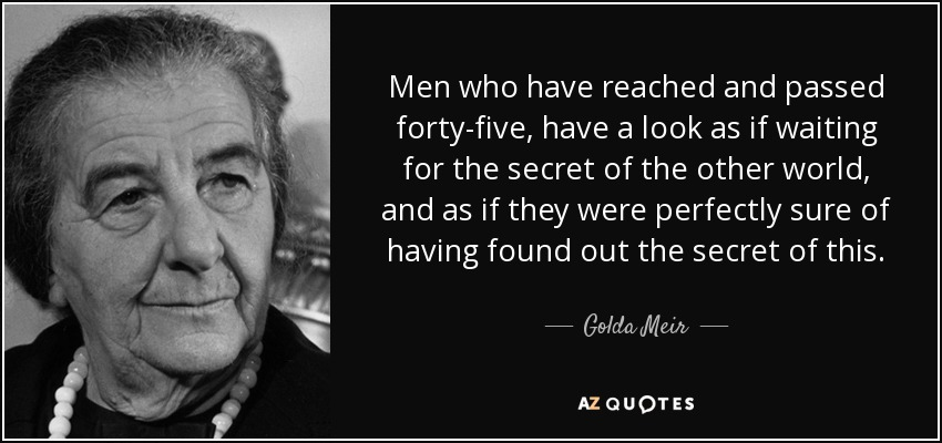Men who have reached and passed forty-five, have a look as if waiting for the secret of the other world, and as if they were perfectly sure of having found out the secret of this. - Golda Meir