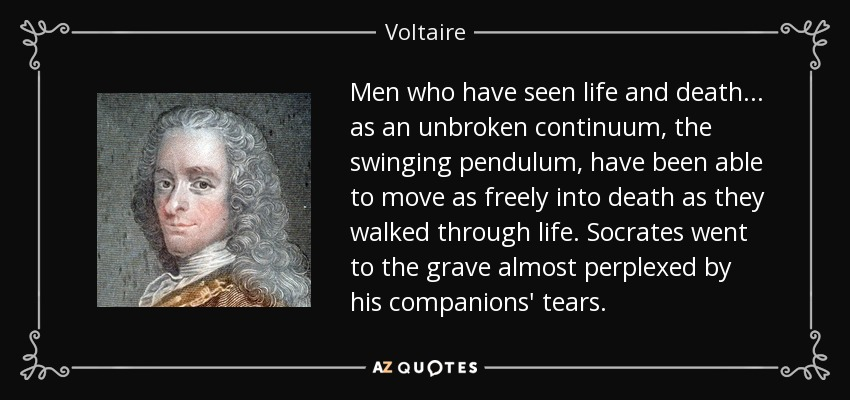 Men who have seen life and death... as an unbroken continuum, the swinging pendulum, have been able to move as freely into death as they walked through life. Socrates went to the grave almost perplexed by his companions' tears. - Voltaire