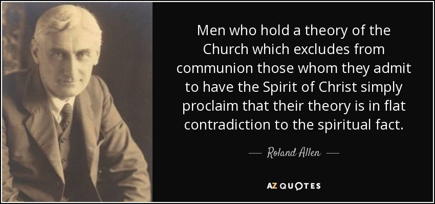 Men who hold a theory of the Church which excludes from communion those whom they admit to have the Spirit of Christ simply proclaim that their theory is in flat contradiction to the spiritual fact. - Roland Allen