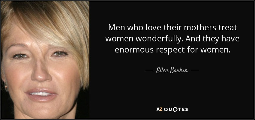 Men who love their mothers treat women wonderfully. And they have enormous respect for women. - Ellen Barkin