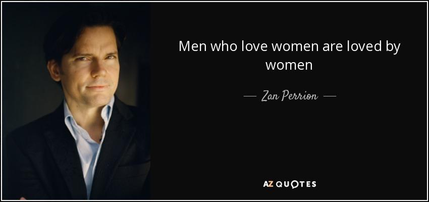 Men who love women are loved by women - Zan Perrion