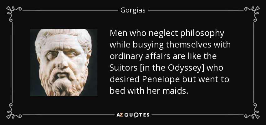 Men who neglect philosophy while busying themselves with ordinary affairs are like the Suitors [in the Odyssey] who desired Penelope but went to bed with her maids. - Gorgias