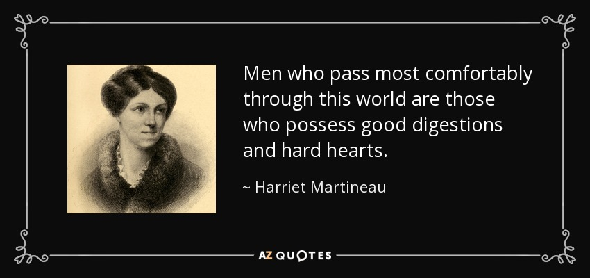 Men who pass most comfortably through this world are those who possess good digestions and hard hearts. - Harriet Martineau
