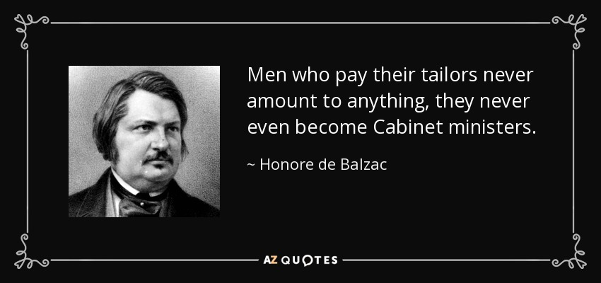 Men who pay their tailors never amount to anything, they never even become Cabinet ministers. - Honore de Balzac