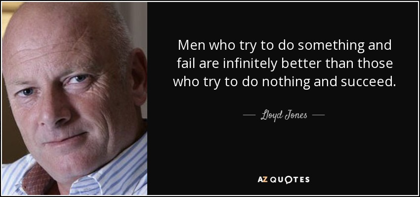 Men who try to do something and fail are infinitely better than those who try to do nothing and succeed. - Lloyd Jones