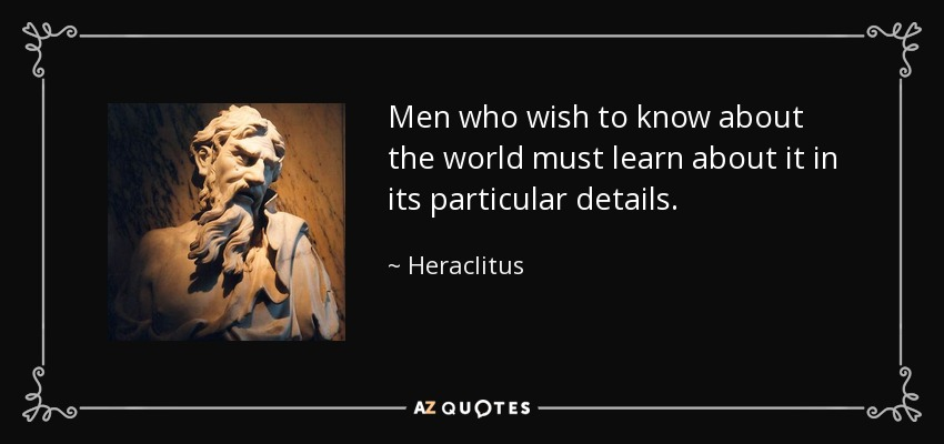 Men who wish to know about the world must learn about it in its particular details. - Heraclitus
