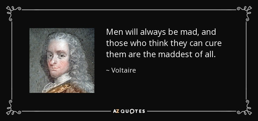 Men will always be mad, and those who think they can cure them are the maddest of all. - Voltaire
