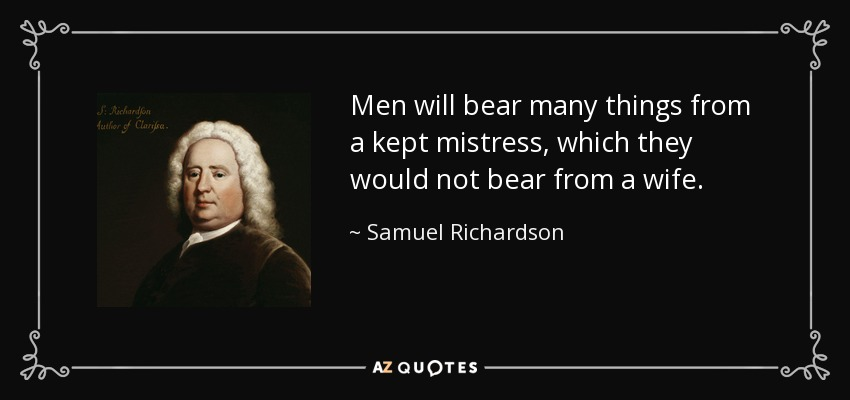 Men will bear many things from a kept mistress, which they would not bear from a wife. - Samuel Richardson