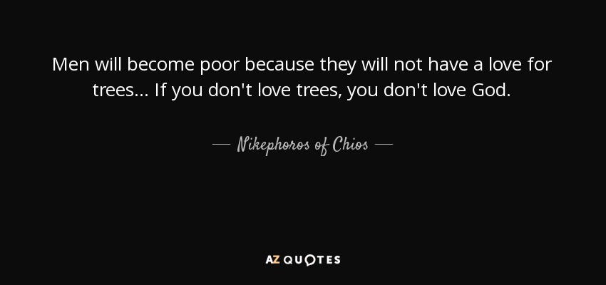 Men will become poor because they will not have a love for trees... If you don't love trees, you don't love God. - Nikephoros of Chios