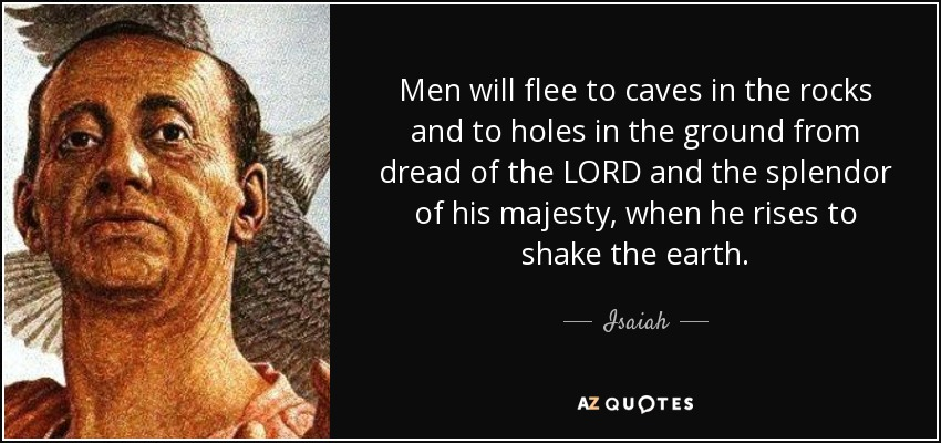 Men will flee to caves in the rocks and to holes in the ground from dread of the LORD and the splendor of his majesty, when he rises to shake the earth. - Isaiah