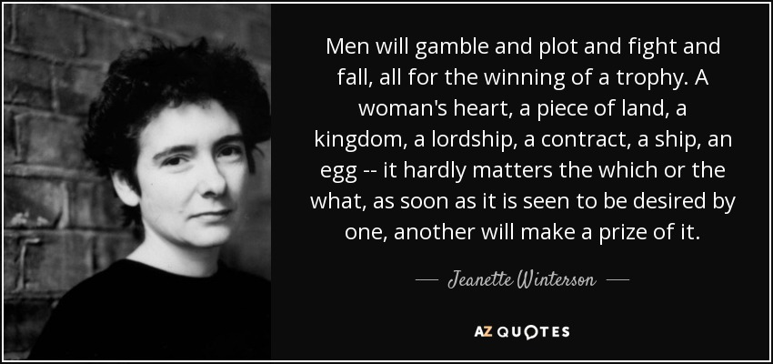 Men will gamble and plot and fight and fall, all for the winning of a trophy. A woman's heart, a piece of land, a kingdom, a lordship, a contract, a ship, an egg -- it hardly matters the which or the what, as soon as it is seen to be desired by one, another will make a prize of it. - Jeanette Winterson