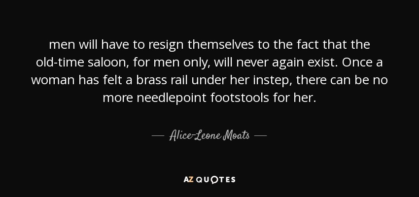 men will have to resign themselves to the fact that the old-time saloon, for men only, will never again exist. Once a woman has felt a brass rail under her instep, there can be no more needlepoint footstools for her. - Alice-Leone Moats