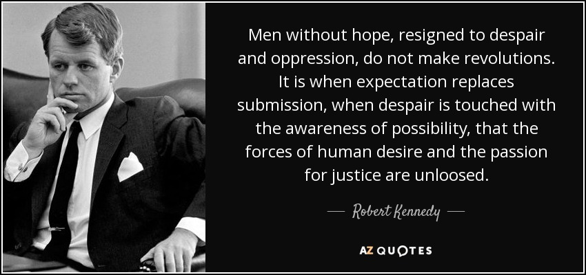 Men without hope, resigned to despair and oppression, do not make revolutions. It is when expectation replaces submission, when despair is touched with the awareness of possibility, that the forces of human desire and the passion for justice are unloosed. - Robert Kennedy