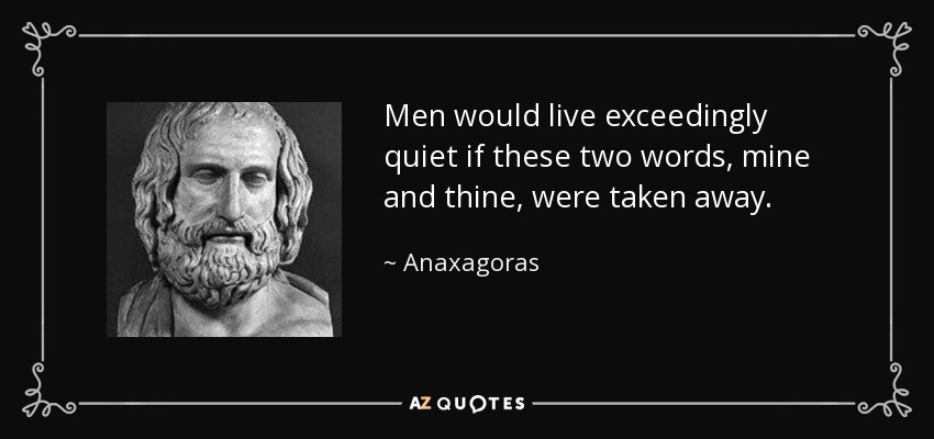 Men would live exceedingly quiet if these two words, mine and thine, were taken away. - Anaxagoras
