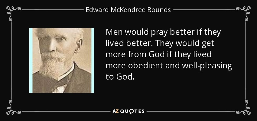 Men would pray better if they lived better. They would get more from God if they lived more obedient and well-pleasing to God. - Edward McKendree Bounds
