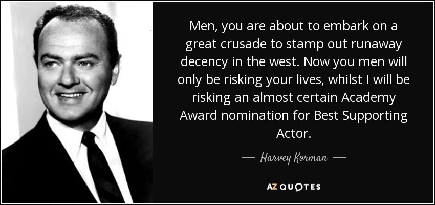 Men, you are about to embark on a great crusade to stamp out runaway decency in the west. Now you men will only be risking your lives, whilst I will be risking an almost certain Academy Award nomination for Best Supporting Actor. - Harvey Korman