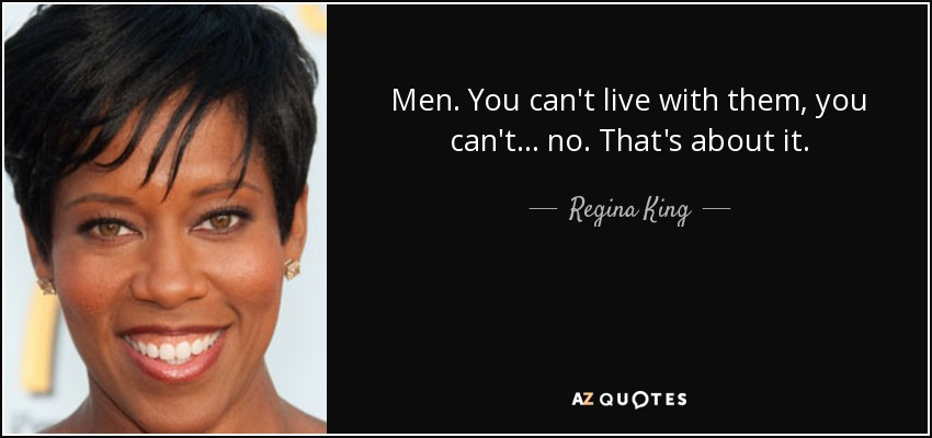 Men. You can't live with them, you can't... no. That's about it. - Regina King