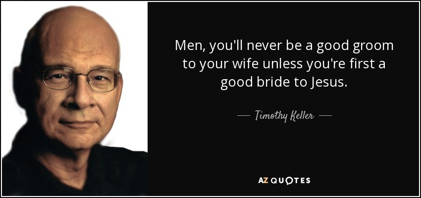 Men, you'll never be a good groom to your wife unless you're first a good bride to Jesus. - Timothy Keller