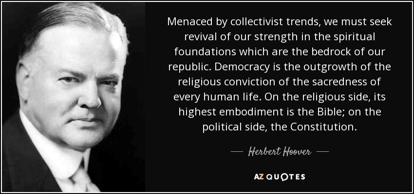 Menaced by collectivist trends, we must seek revival of our strength in the spiritual foundations which are the bedrock of our republic. Democracy is the outgrowth of the religious conviction of the sacredness of every human life. On the religious side, its highest embodiment is the Bible; on the political side, the Constitution. - Herbert Hoover