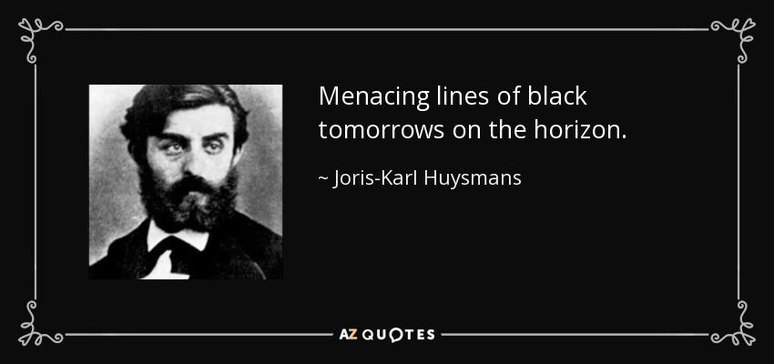 Menacing lines of black tomorrows on the horizon. - Joris-Karl Huysmans