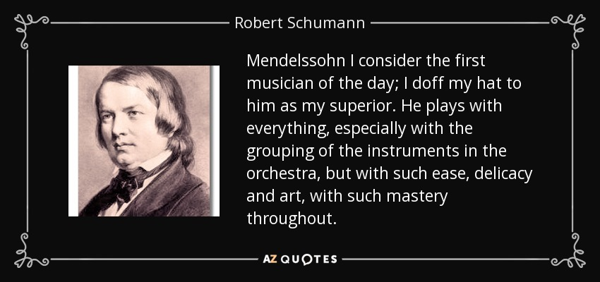 Mendelssohn I consider the first musician of the day; I doff my hat to him as my superior. He plays with everything, especially with the grouping of the instruments in the orchestra, but with such ease, delicacy and art, with such mastery throughout. - Robert Schumann