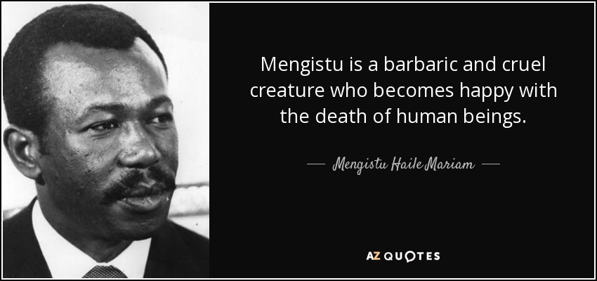 Mengistu is a barbaric and cruel creature who becomes happy with the death of human beings. - Mengistu Haile Mariam