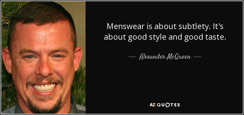 Menswear is about subtlety. It's about good style and good taste. - Alexander McQueen