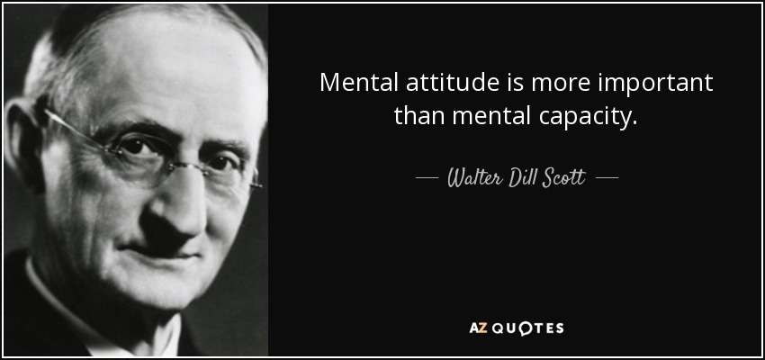 Mental attitude is more important than mental capacity. - Walter Dill Scott
