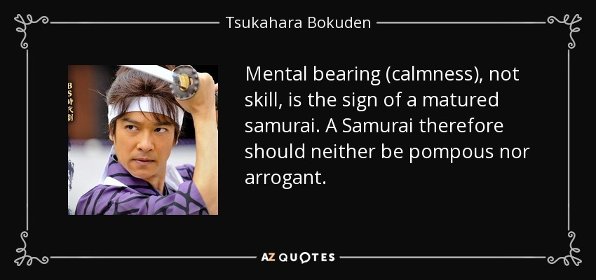 Mental bearing (calmness), not skill, is the sign of a matured samurai. A Samurai therefore should neither be pompous nor arrogant. - Tsukahara Bokuden