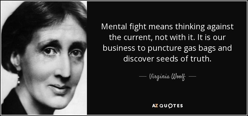 Mental fight means thinking against the current, not with it. It is our business to puncture gas bags and discover the seeds of truth. - Virginia Woolf