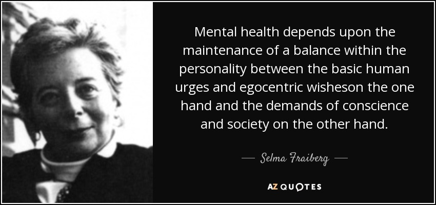 Mental health depends upon the maintenance of a balance within the personality between the basic human urges and egocentric wisheson the one hand and the demands of conscience and society on the other hand. - Selma Fraiberg
