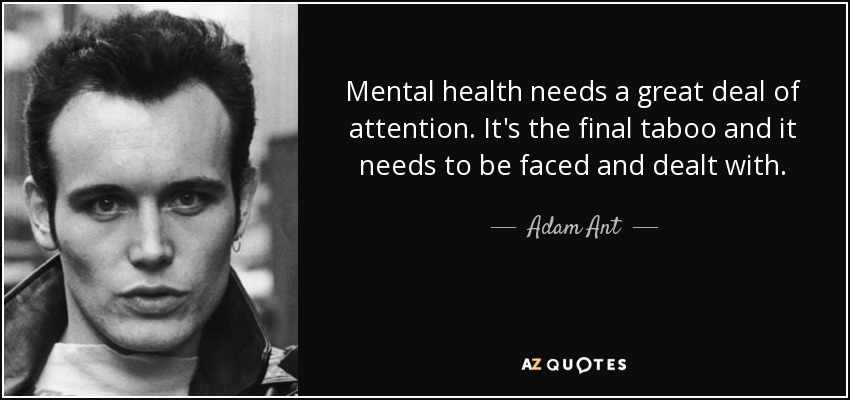 Mental health needs a great deal of attention. It's the final taboo and it needs to be faced and dealt with. - Adam Ant