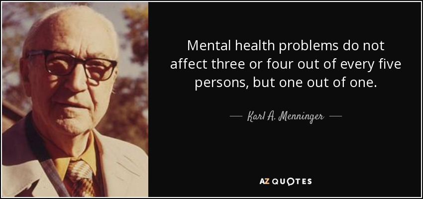 Mental health problems do not affect three or four out of every five persons, but one out of one. - Karl A. Menninger