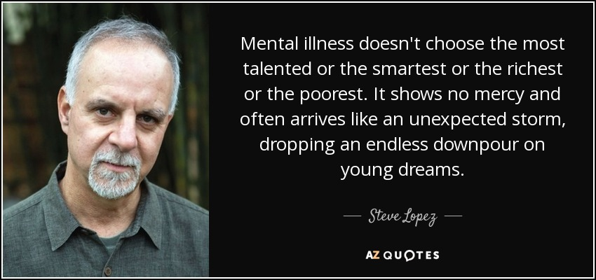 Mental illness doesn't choose the most talented or the smartest or the richest or the poorest. It shows no mercy and often arrives like an unexpected storm, dropping an endless downpour on young dreams. - Steve Lopez