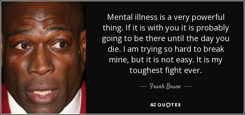 Mental illness is a very powerful thing. If it is with you it is probably going to be there until the day you die. I am trying so hard to break mine, but it is not easy. It is my toughest fight ever. - Frank Bruno