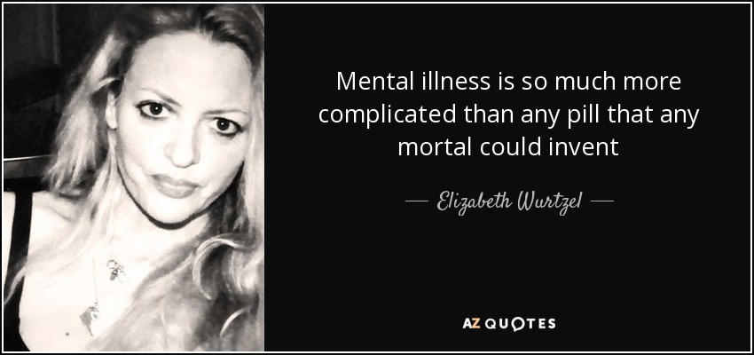 Mental illness is so much more complicated than any pill that any mortal could invent - Elizabeth Wurtzel