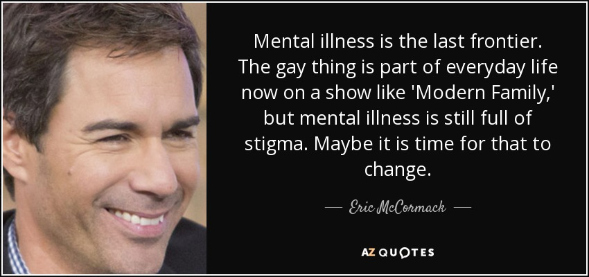 Mental illness is the last frontier. The gay thing is part of everyday life now on a show like 'Modern Family,' but mental illness is still full of stigma. Maybe it is time for that to change. - Eric McCormack