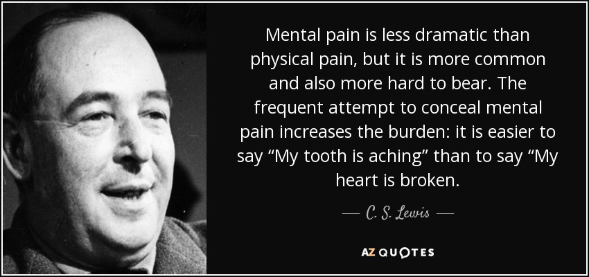 "Mental pain is less dramatic than physical pain, but it is more common and also more hard to bear. The frequent attempt to conceal mental pain increases the burden: it is easier to say ""My tooth is aching"" than to say ""My heart is broken. - C. S. Lewis"