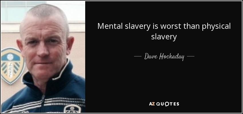 Mental slavery is worst than physical slavery - Dave Hockaday