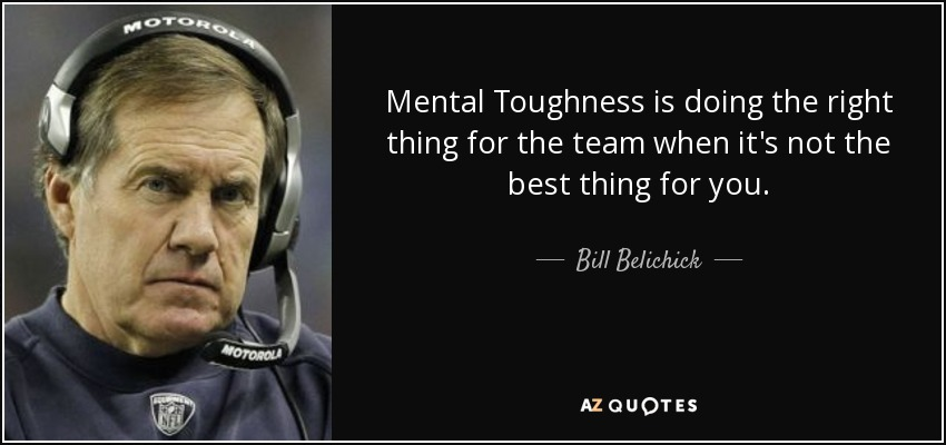 Mental Toughness is doing the right thing for the team when it's not the best thing for you. - Bill Belichick