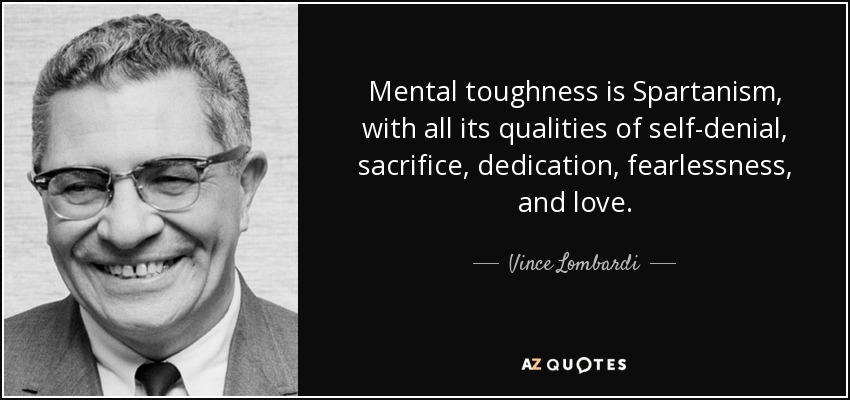 Mental toughness is Spartanism, with all its qualities of self-denial, sacrifice, dedication, fearlessness, and love. - Vince Lombardi