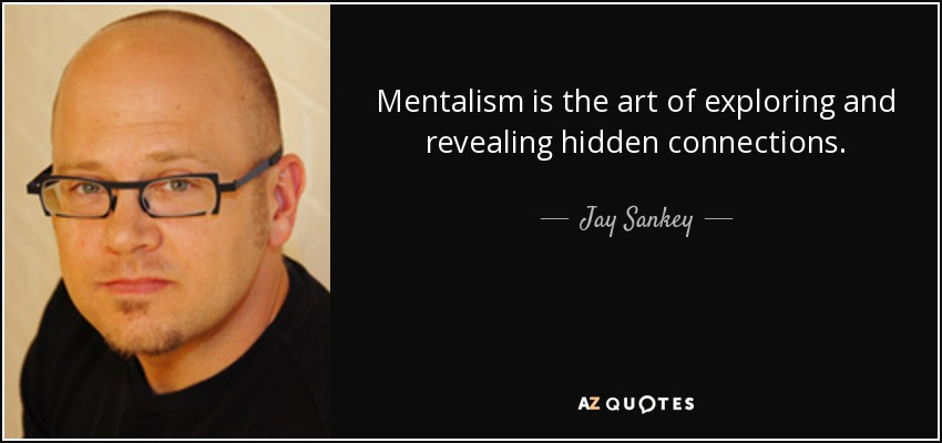 Mentalism is the art of exploring and revealing hidden connections. - Jay Sankey