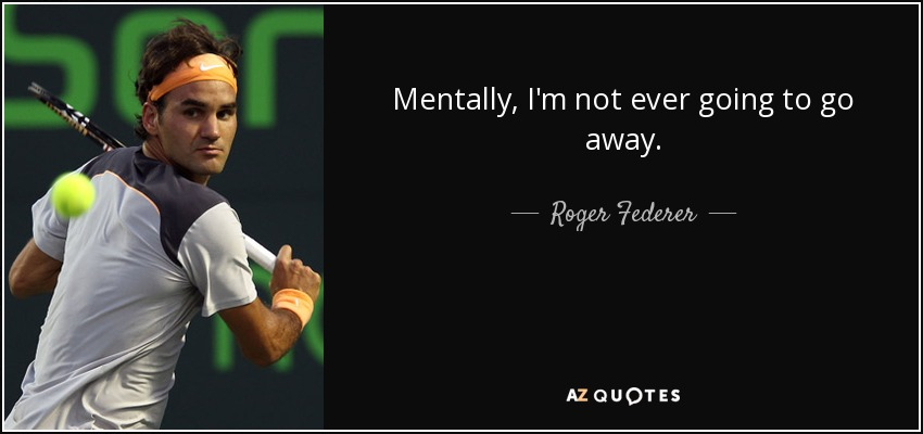 Mentally, I'm not ever going to go away. - Roger Federer